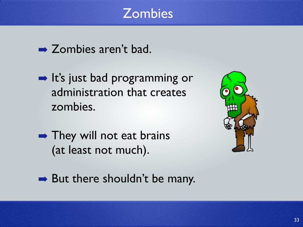 33 ➡ Zombies aren't bad. ➡ It's just bad progra...