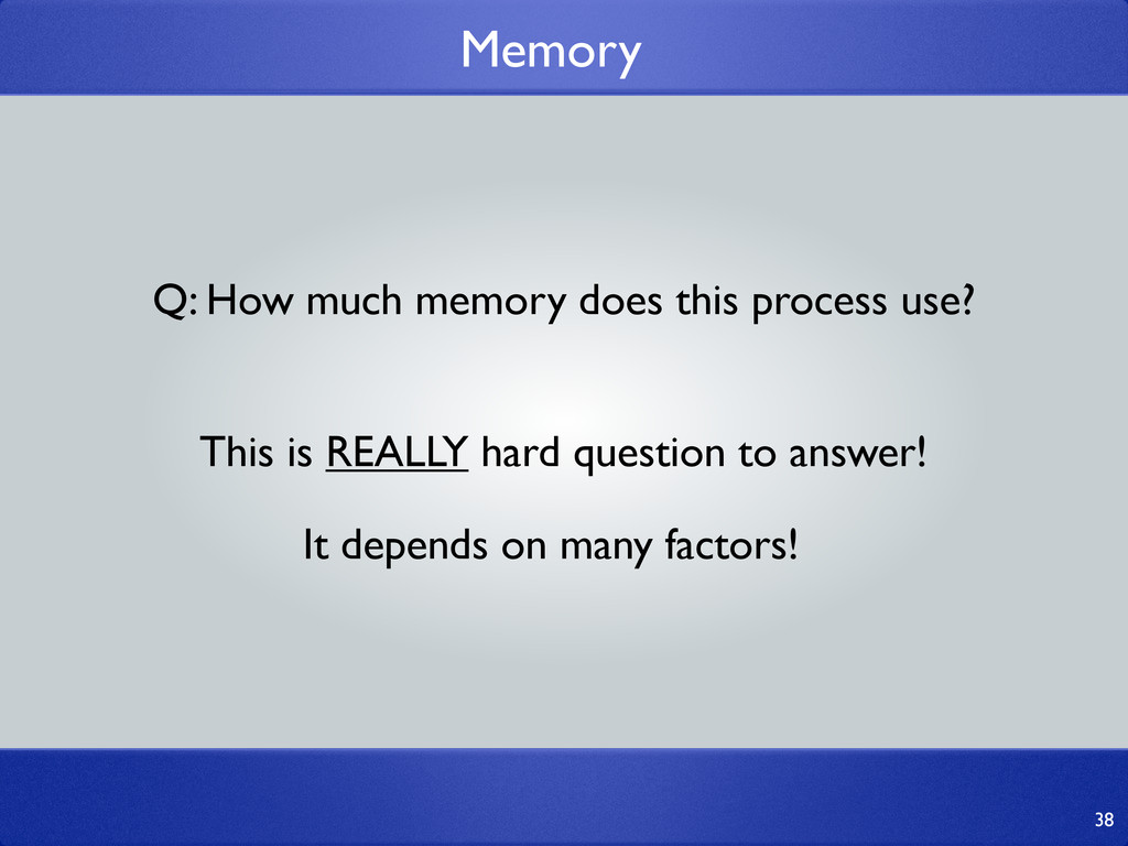 Memory 38 Q: How much memory does this process ...