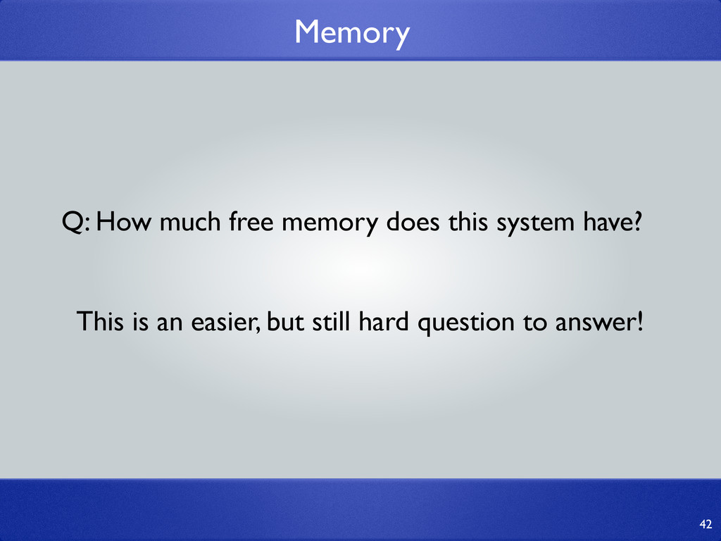 Memory 42 Q: How much free memory does this sys...
