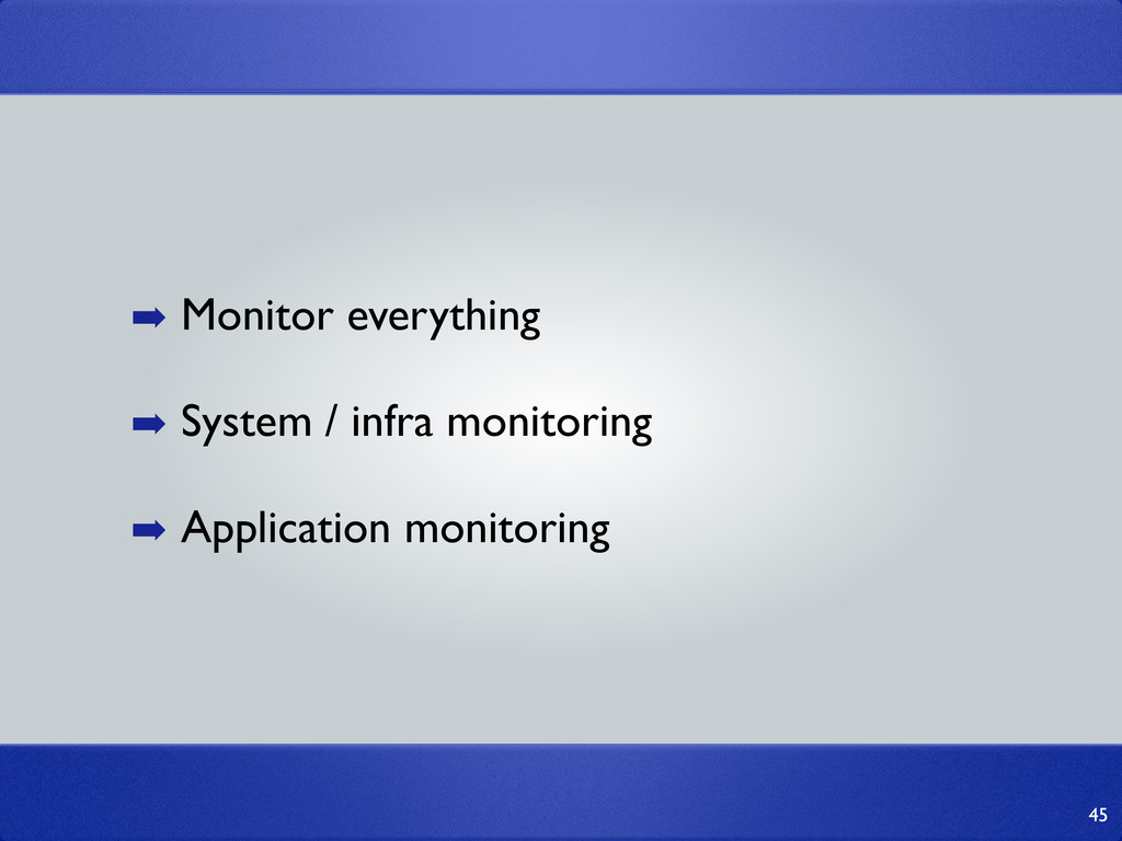 45 ➡ Monitor everything ➡ System / infra monito...