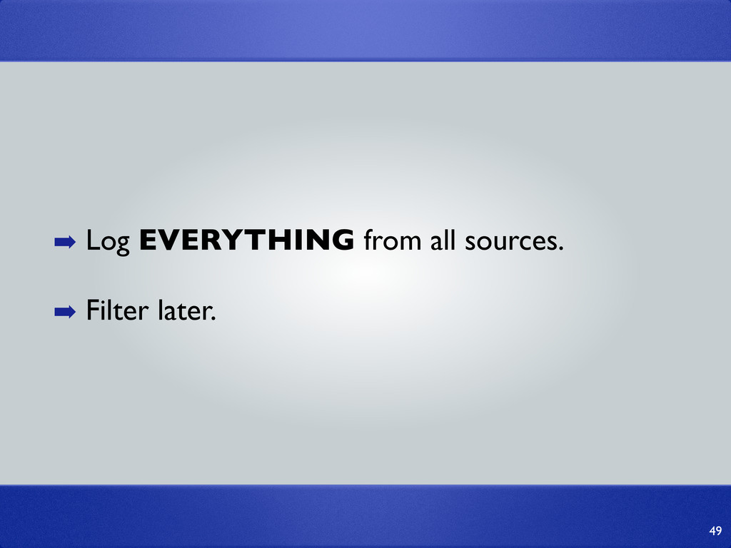 49 ➡ Log EVERYTHING from all sources. ➡ Filter ...