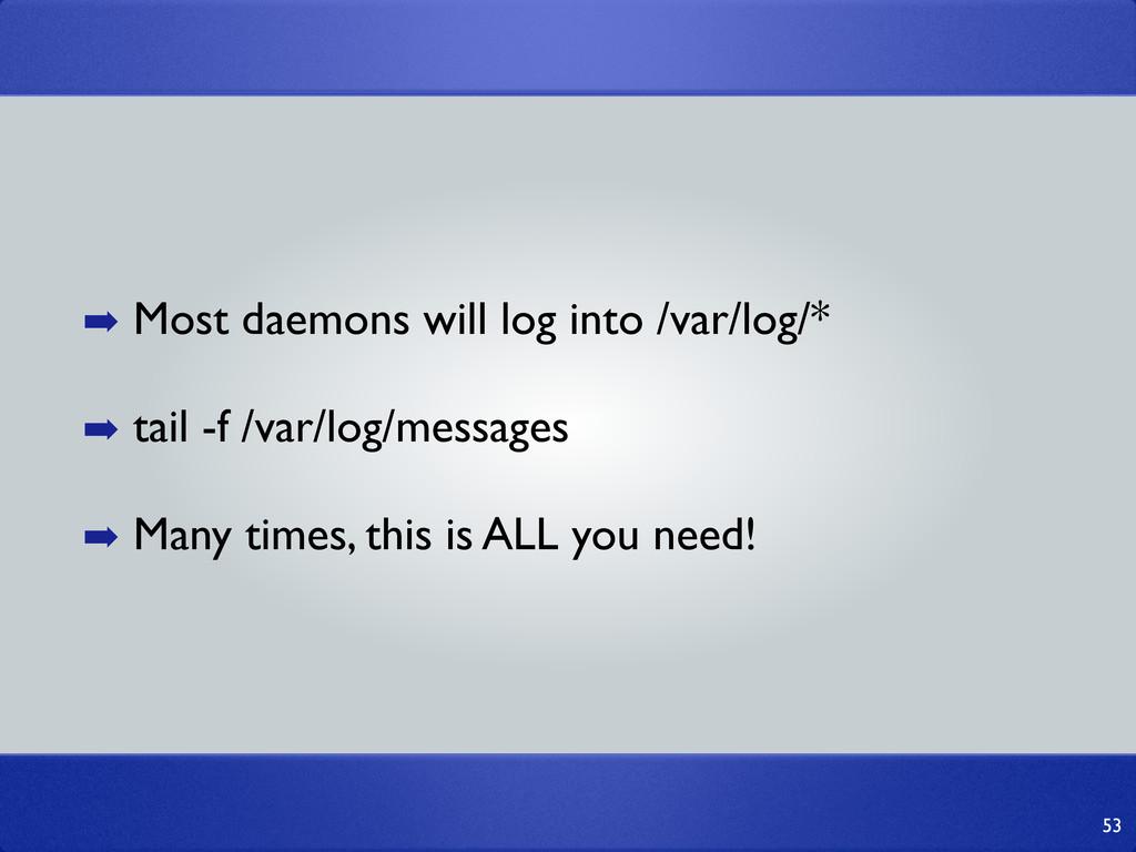 53 ➡ Most daemons will log into /var/log/* ➡ ta...