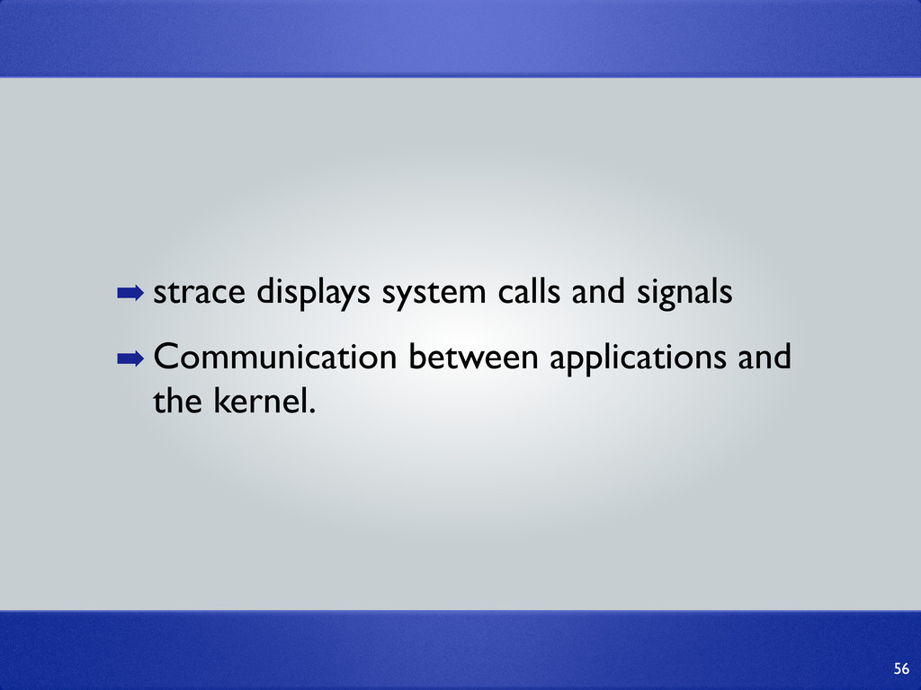 56 ➡ strace displays system calls and signals ➡...