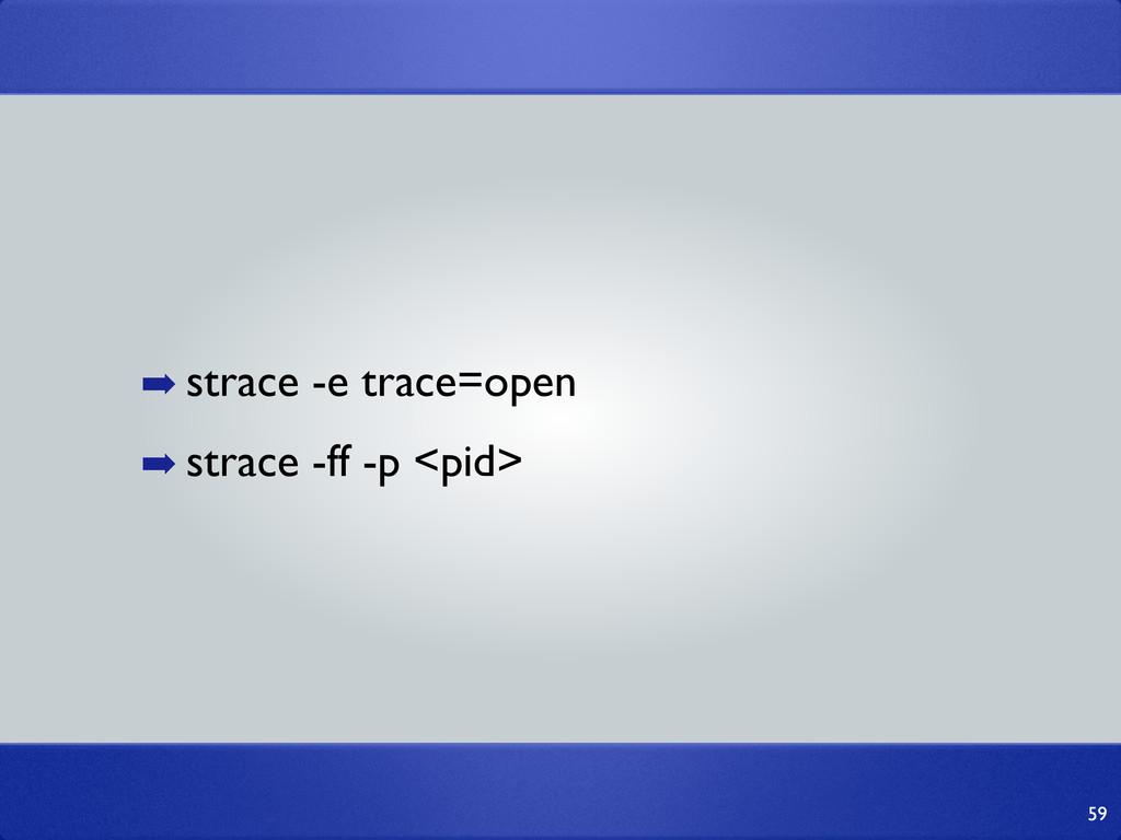 ➡ strace -e trace=open ➡ strace -ff -p <pid> 59