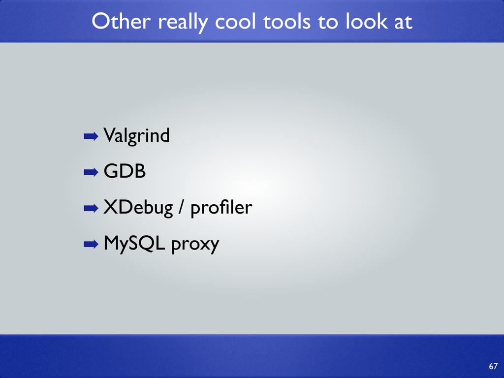 67 ➡ Valgrind ➡ GDB ➡ XDebug / profiler ➡ MySQL ...