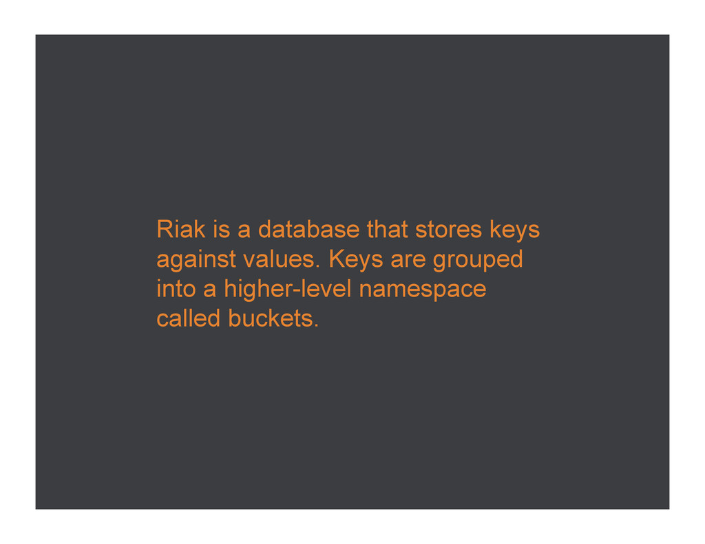 Riak is a database that stores keys against val...