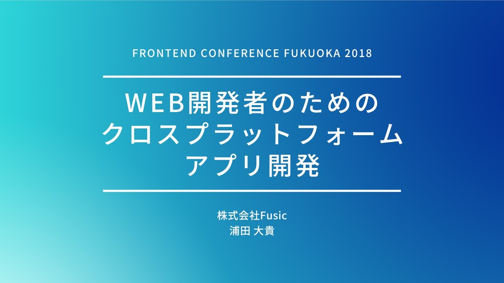 WEB開発者のための クロスプラットフォーム アプリ開発 株式会社Fusic 浦⽥⼤貴 FR...