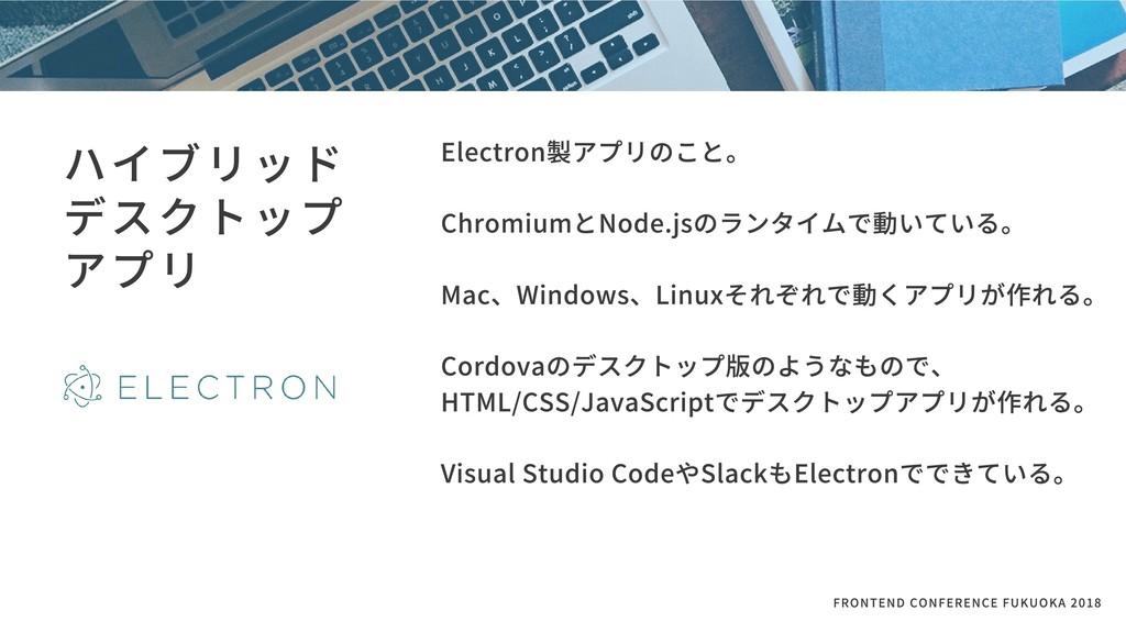 ハイブリッド デスクトップ アプリ Electron製アプリのこと。  ChromiumとN...