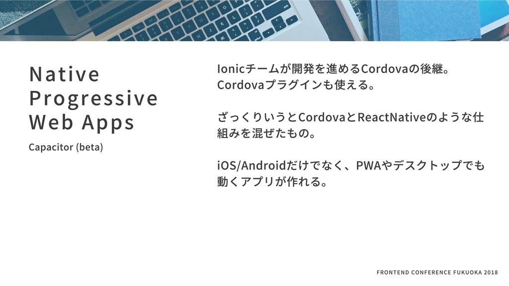 Ionicチームが開発を進めるCordovaの後継。 Cordovaプラグインも使える。  ...