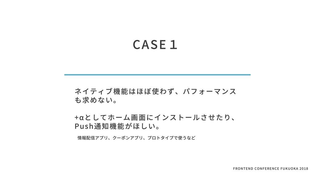 CASE1 ネイティブ機能はほぼ使わず、パフォーマンス も求めない。  +αとしてホーム画⾯...