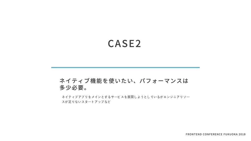 CASE2 ネイティブ機能を使いたい、パフォーマンスは 多少必要。 ネイティブアプリをメインと...