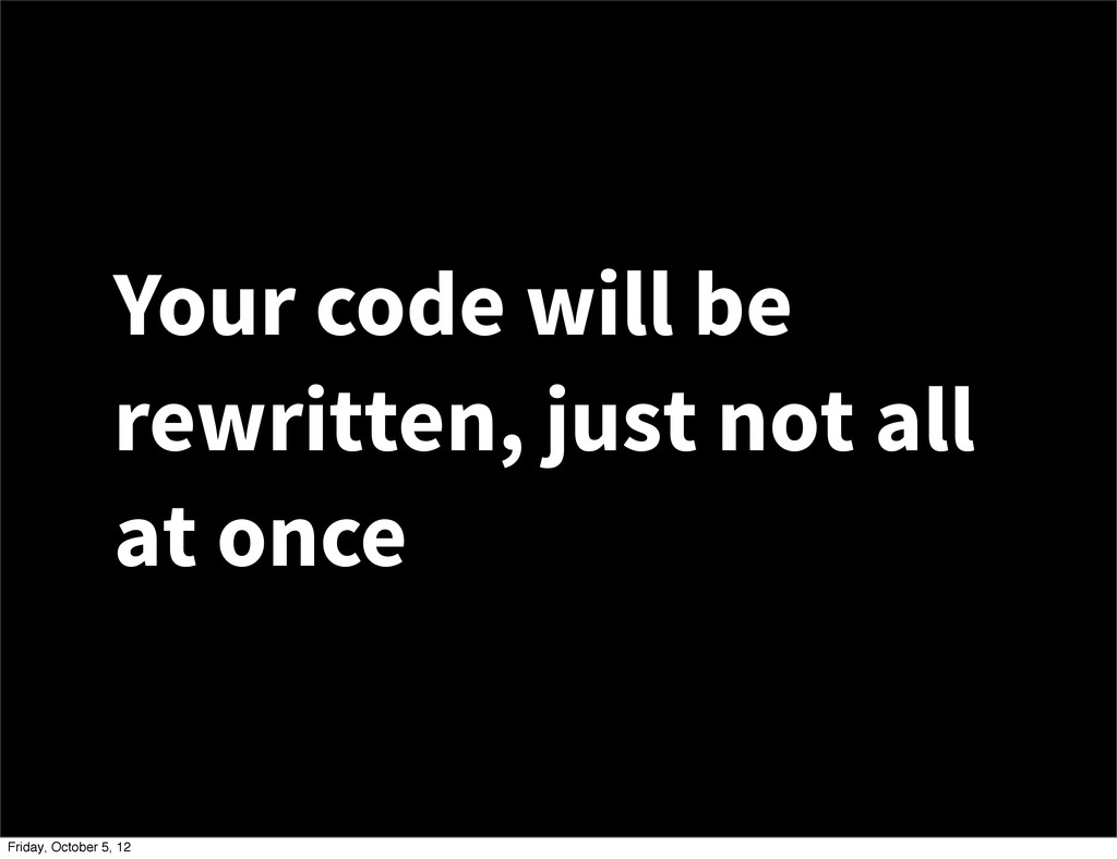 Your code will be rewritten, just not all at on...