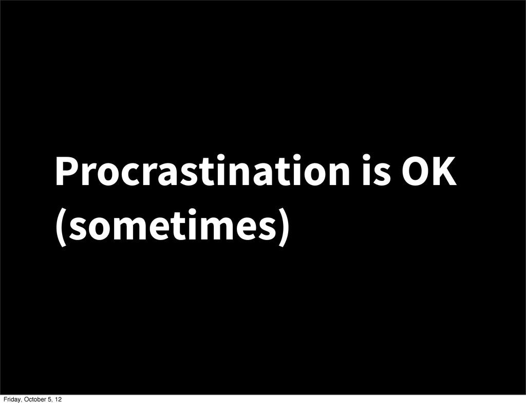 Procrastination is OK (sometimes) Friday, Octob...