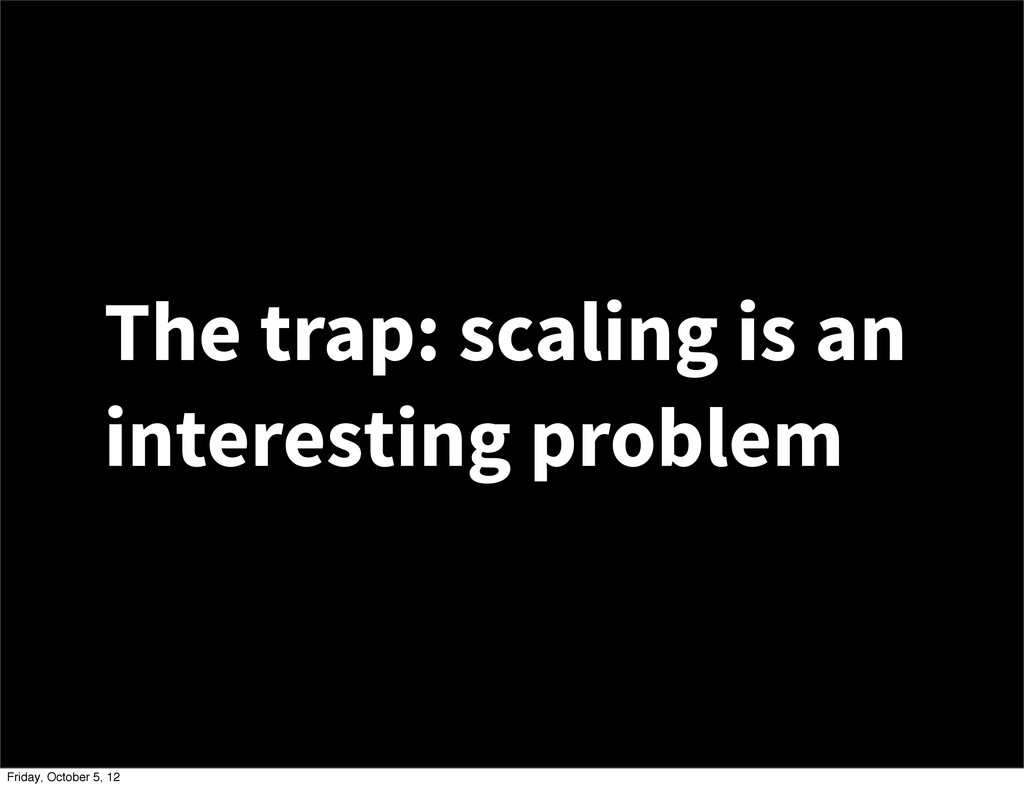 The trap: scaling is an interesting problem Fri...