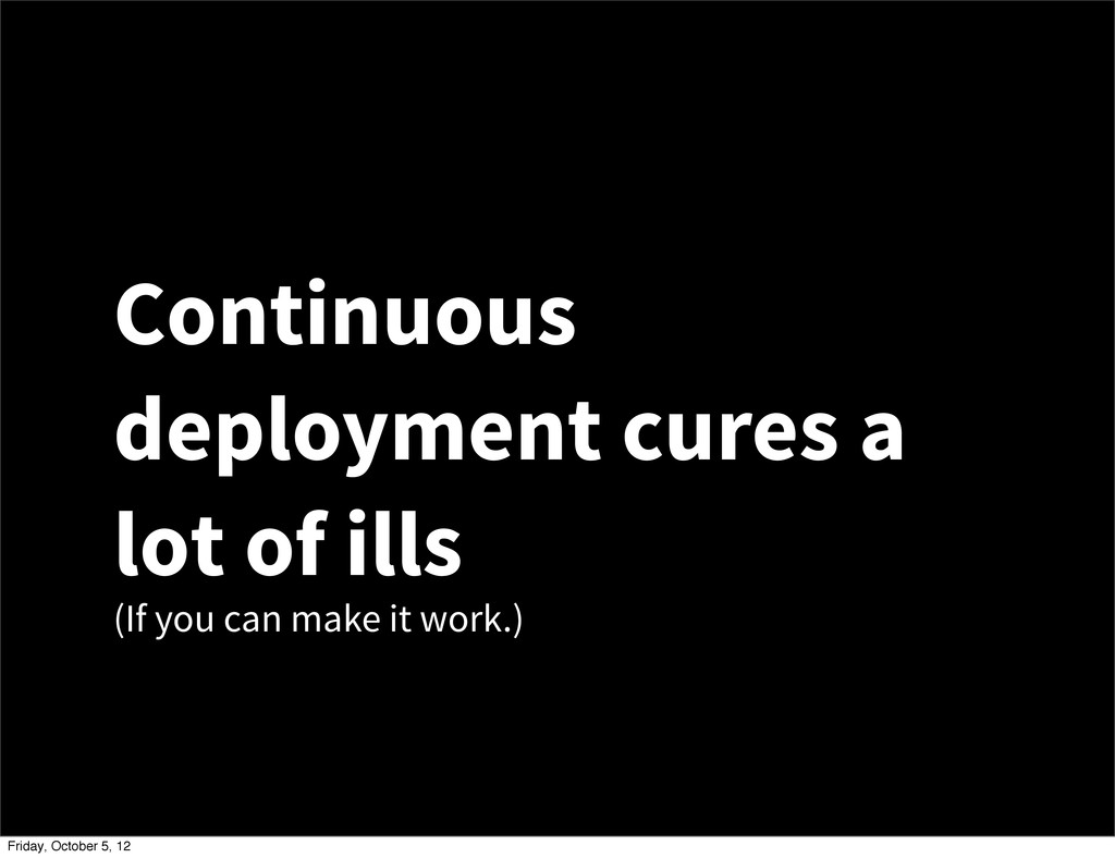 Continuous deployment cures a lot of ills (If y...