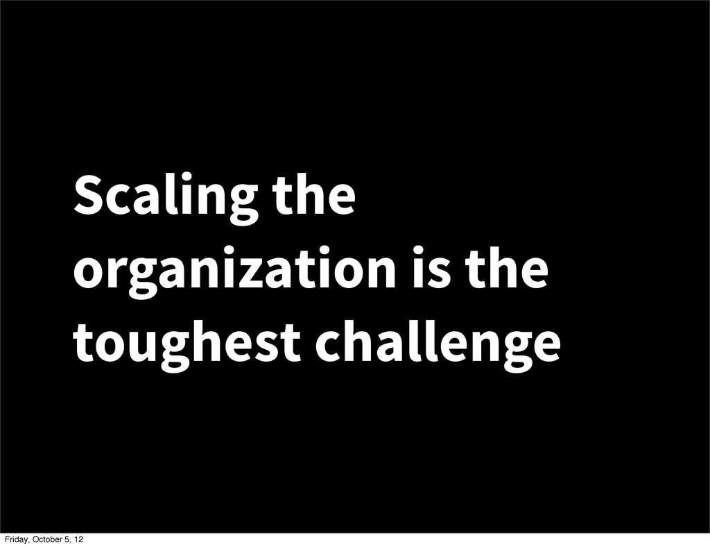 Scaling the organization is the toughest challe...