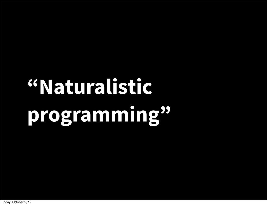 """Naturalistic programming"" Friday, October 5, 12"