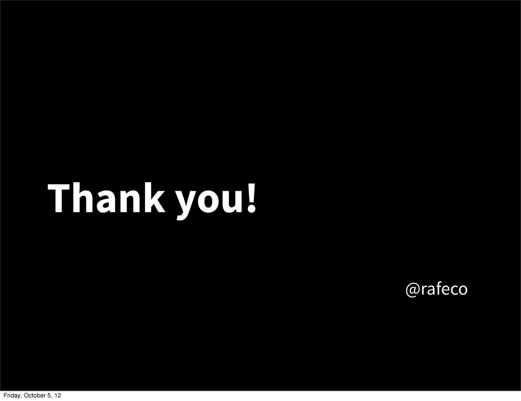 Thank you! @rafeco Friday, October 5, 12