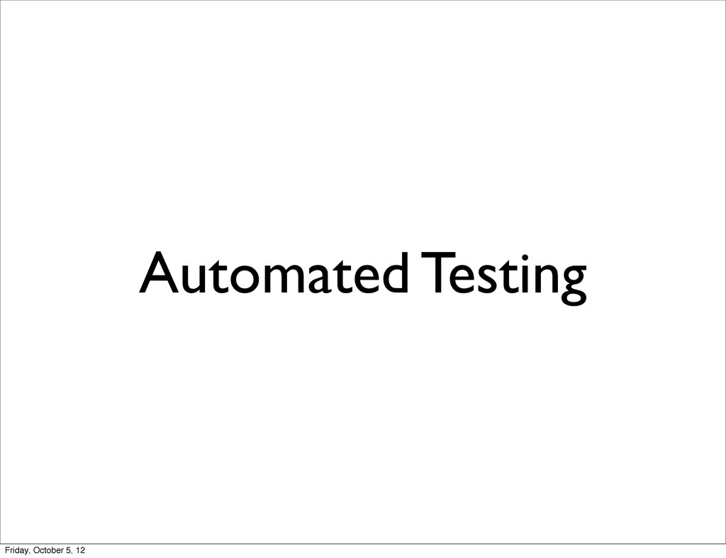 Automated Testing Friday, October 5, 12