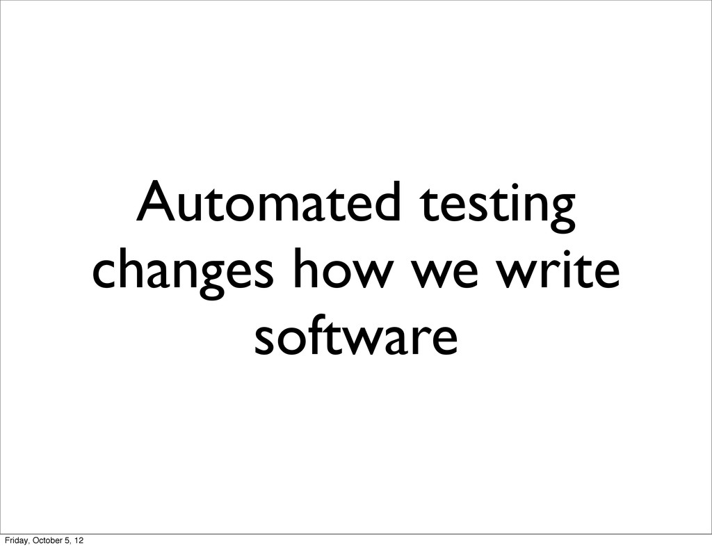 Automated testing changes how we write software...