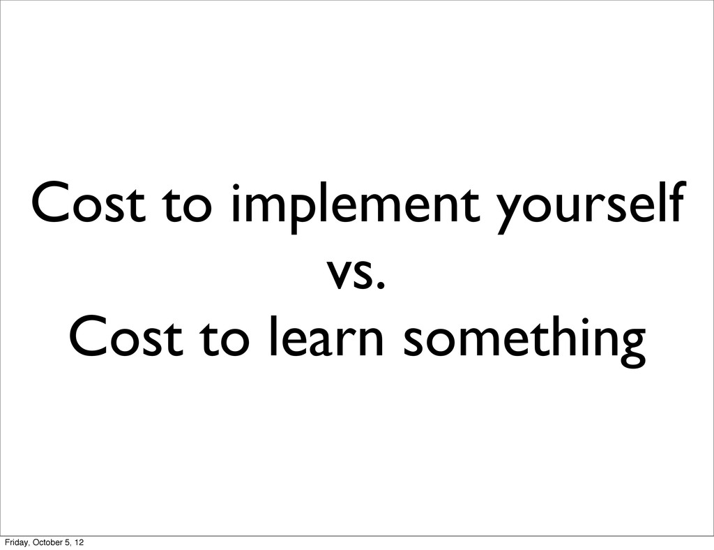 Cost to implement yourself vs. Cost to learn so...