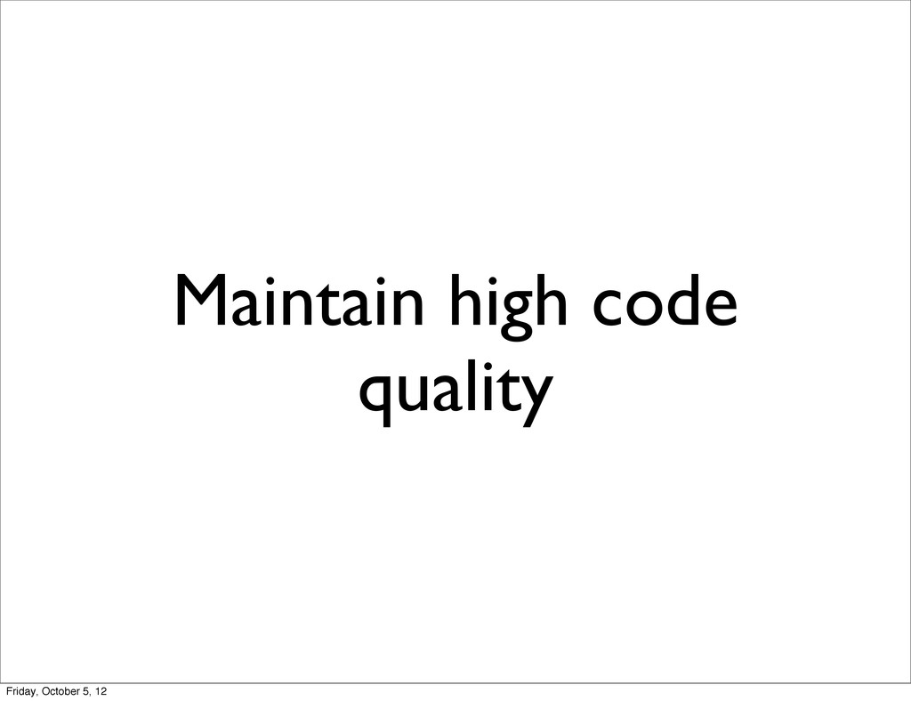 Maintain high code quality Friday, October 5, 12
