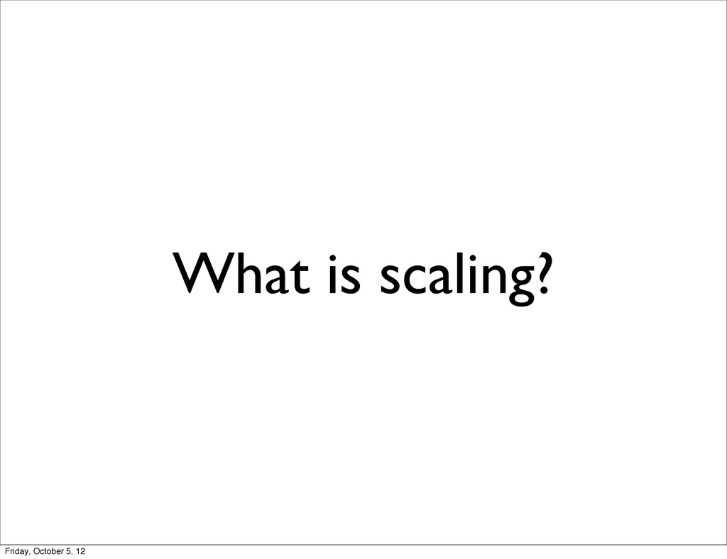 What is scaling? Friday, October 5, 12