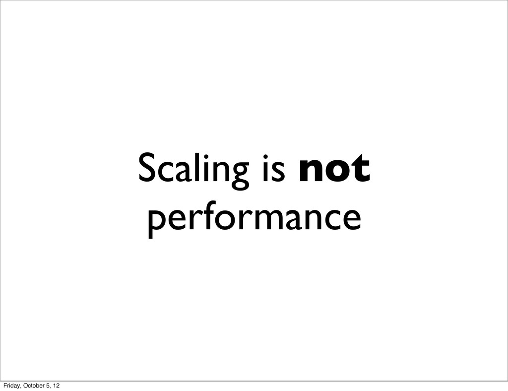 Scaling is not performance Friday, October 5, 12
