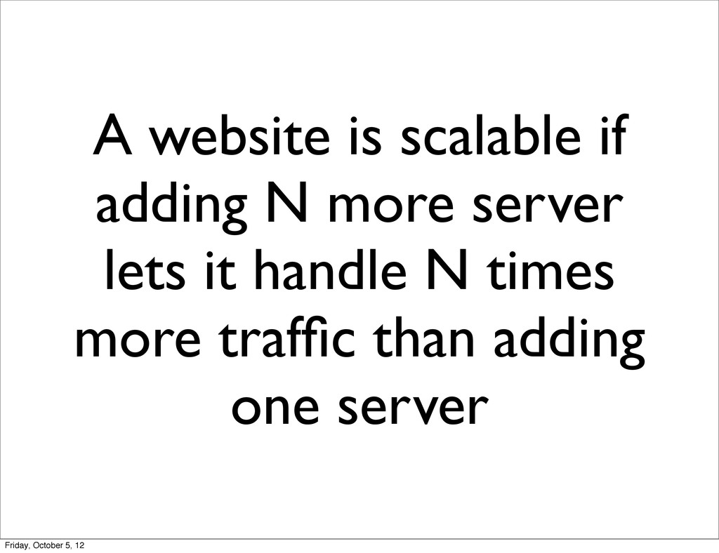 A website is scalable if adding N more server l...