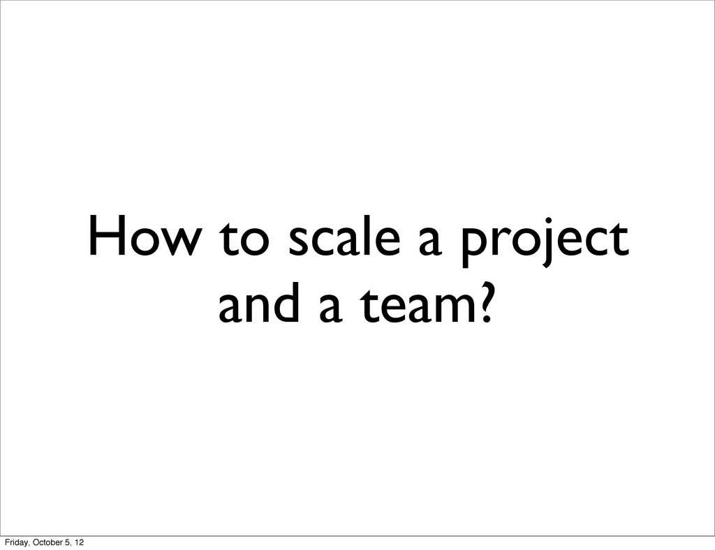 How to scale a project and a team? Friday, Octo...