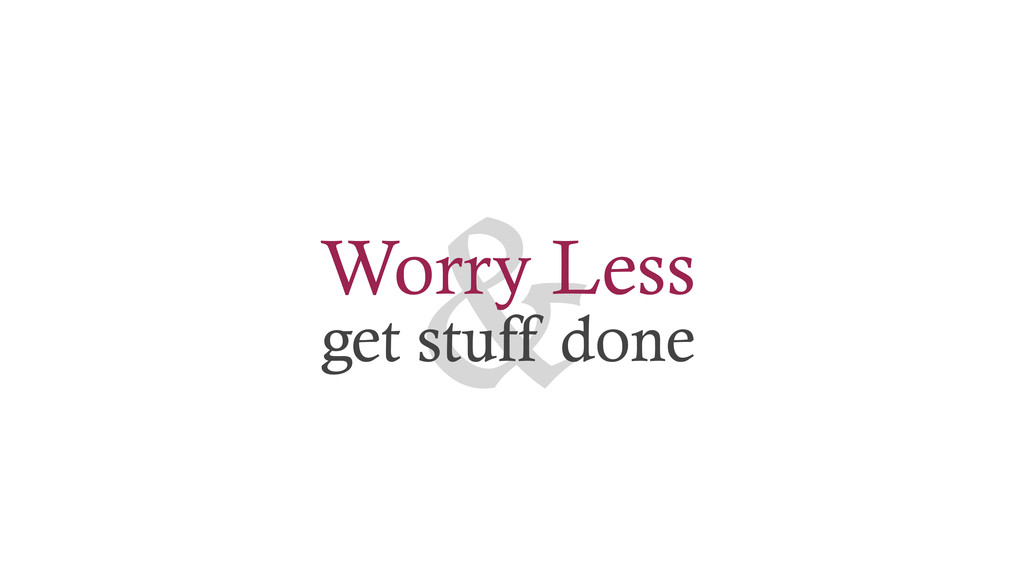 & Worry Less get stuff done
