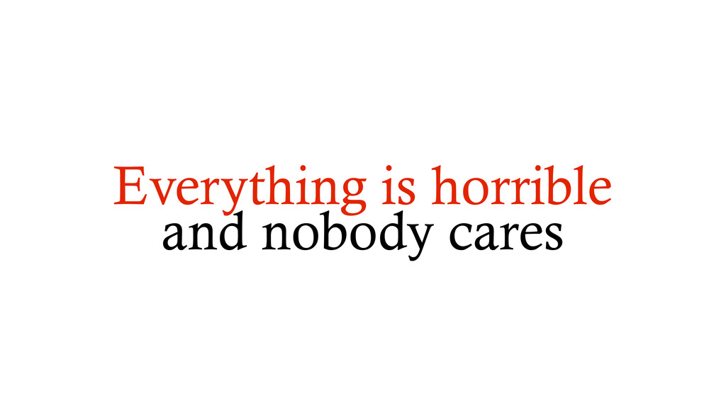 Everything is horrible and nobody cares