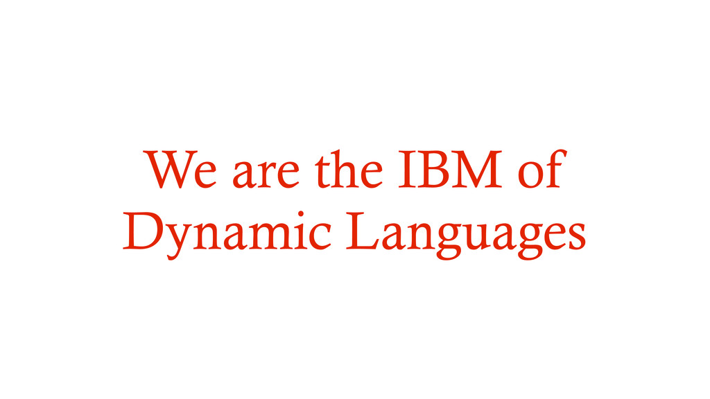 We are the IBM of Dynamic Languages