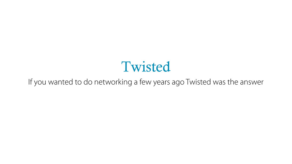 Twisted If you wanted to do networking a few ye...