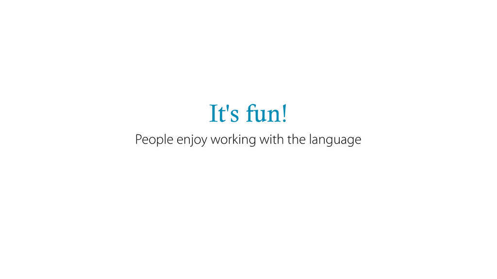 It's fun! People enjoy working with the language