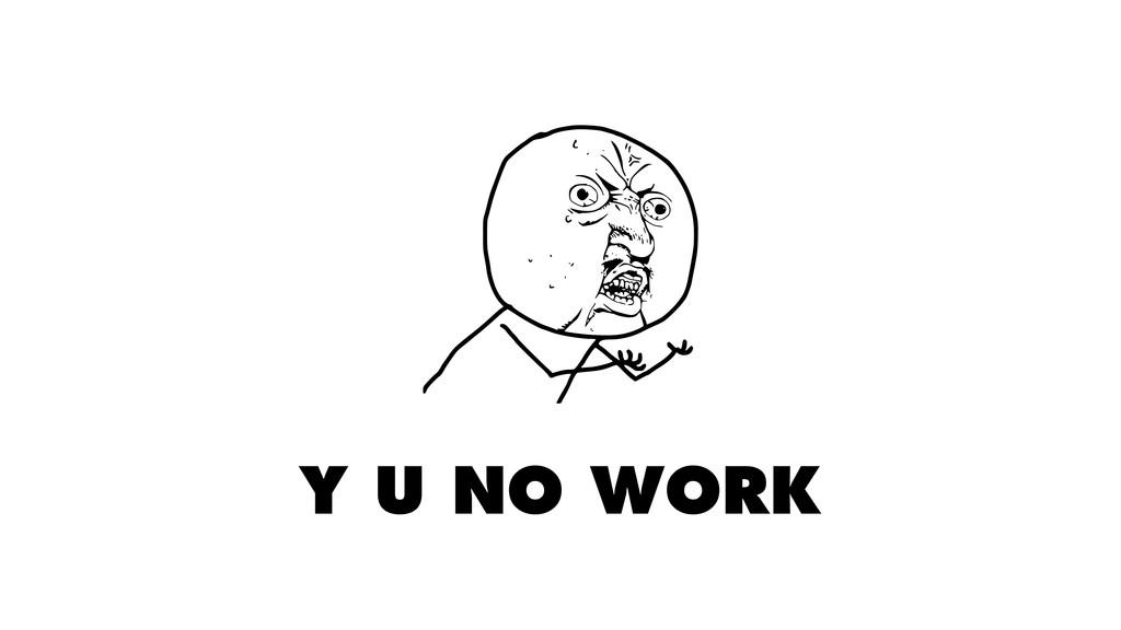 Y U NO WORK
