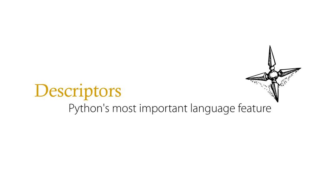 Descriptors Python's most important language fe...