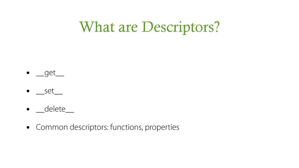 What are Descriptors? • __get__ • __set__ • __d...