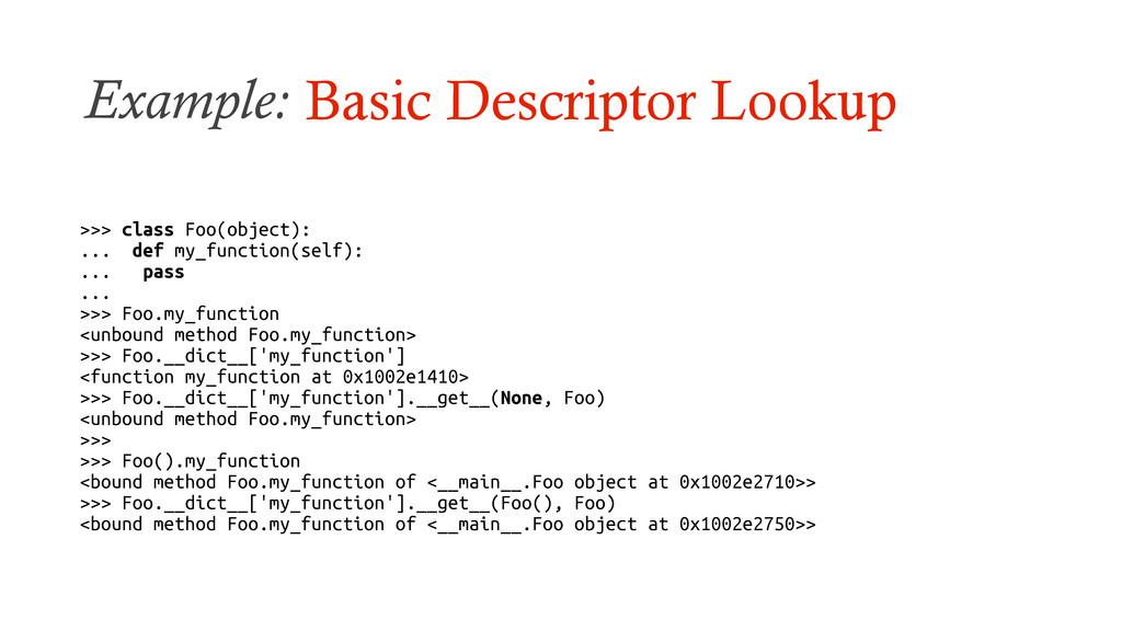 Example: Basic Descriptor Lookup >>> class Foo(...