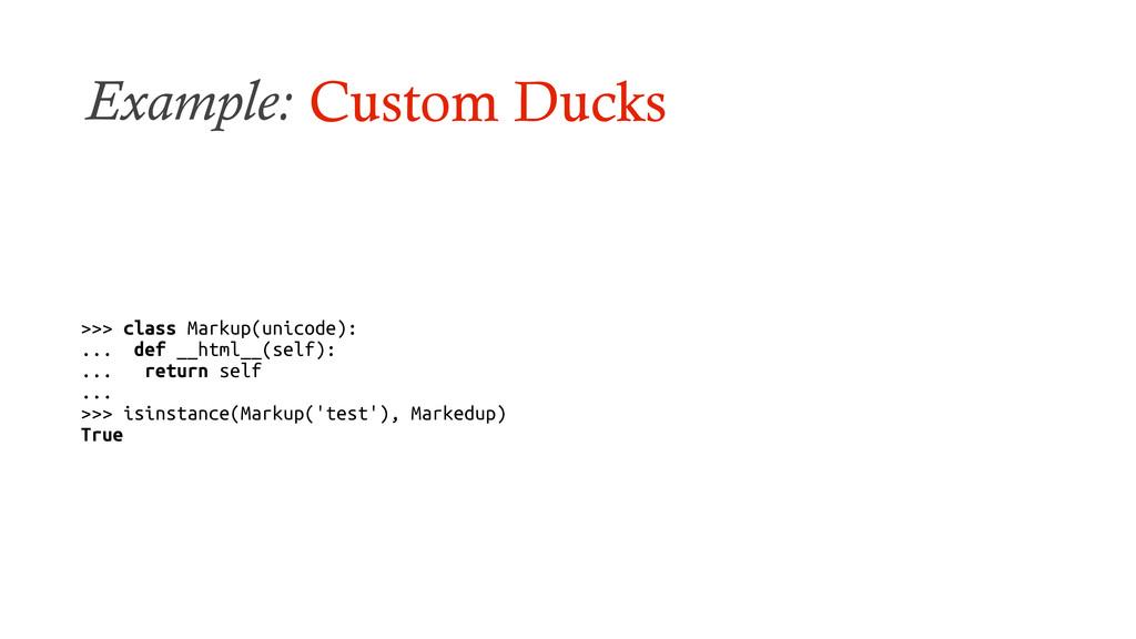 Example: Custom Ducks >>> class Markup(unicode)...