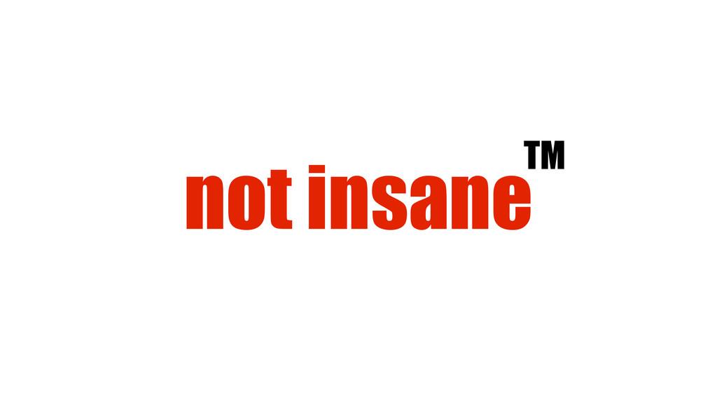 not insaneTM