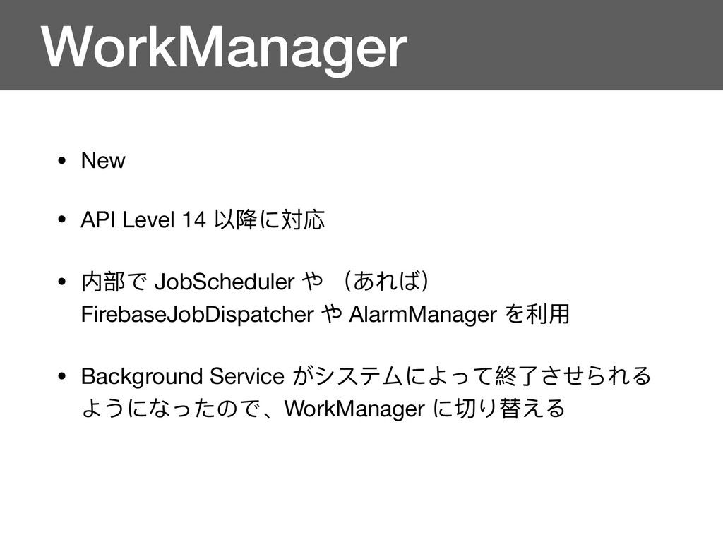 WorkManager • New  • API Level 14 以降に対応  • 内部で ...