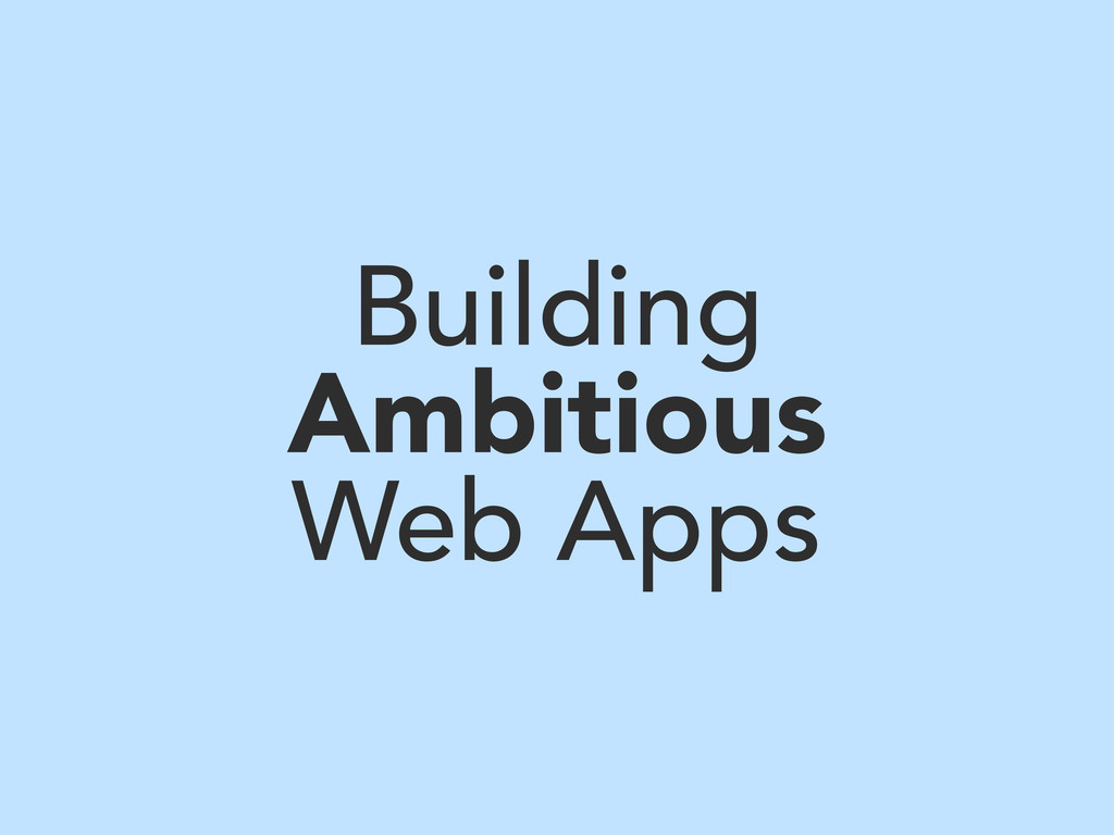 Building Ambitious Web Apps