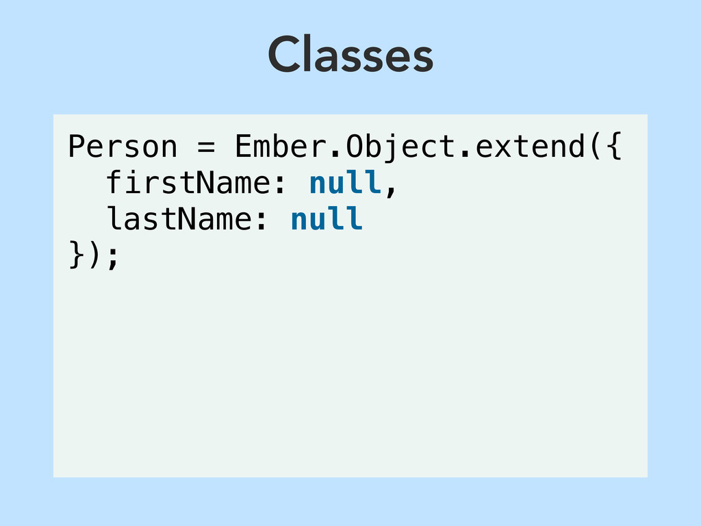 Classes Person = Ember.Object.extend({ firstNam...