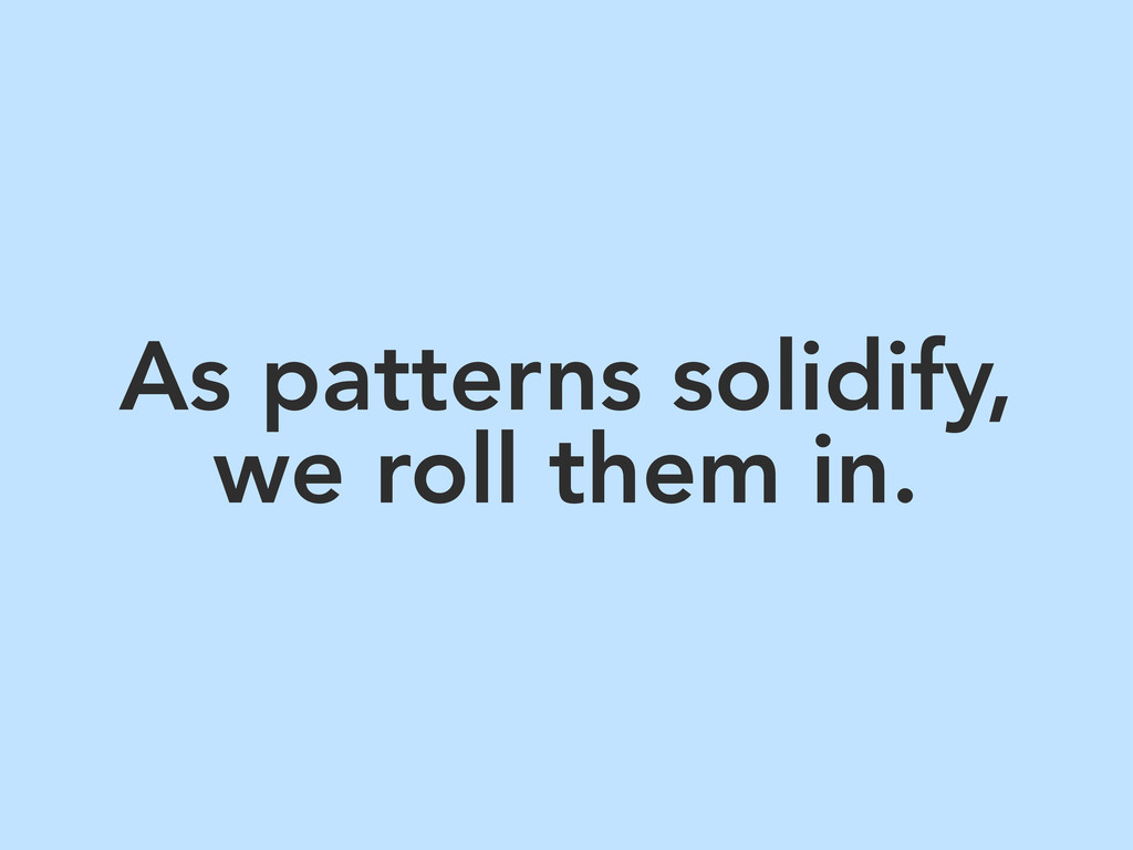 As patterns solidify, we roll them in.