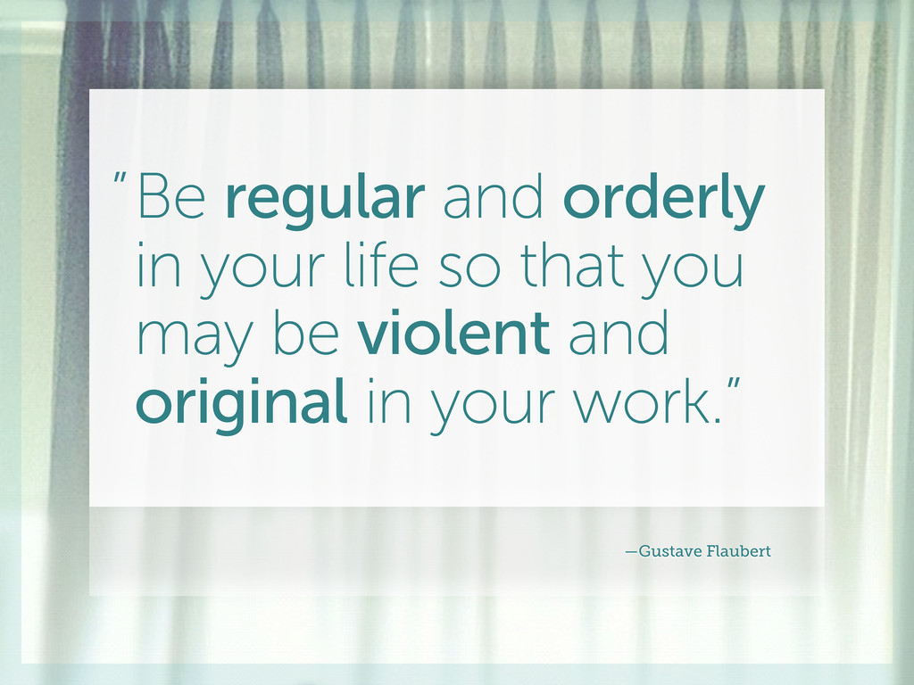 Be regular and orderly in your life so that you...