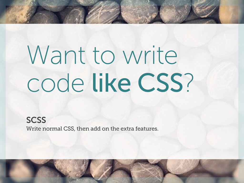SCSS Write normal CSS, then add on the extra fe...