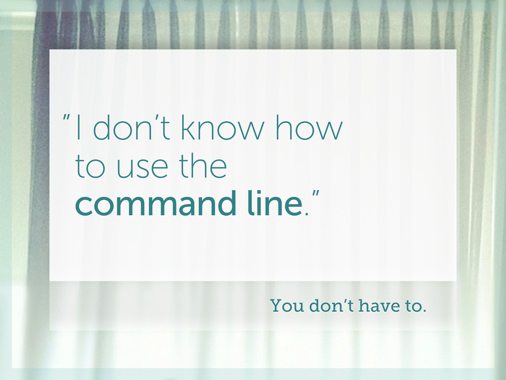 """I don't know how to use the command line."""" """" Yo..."""