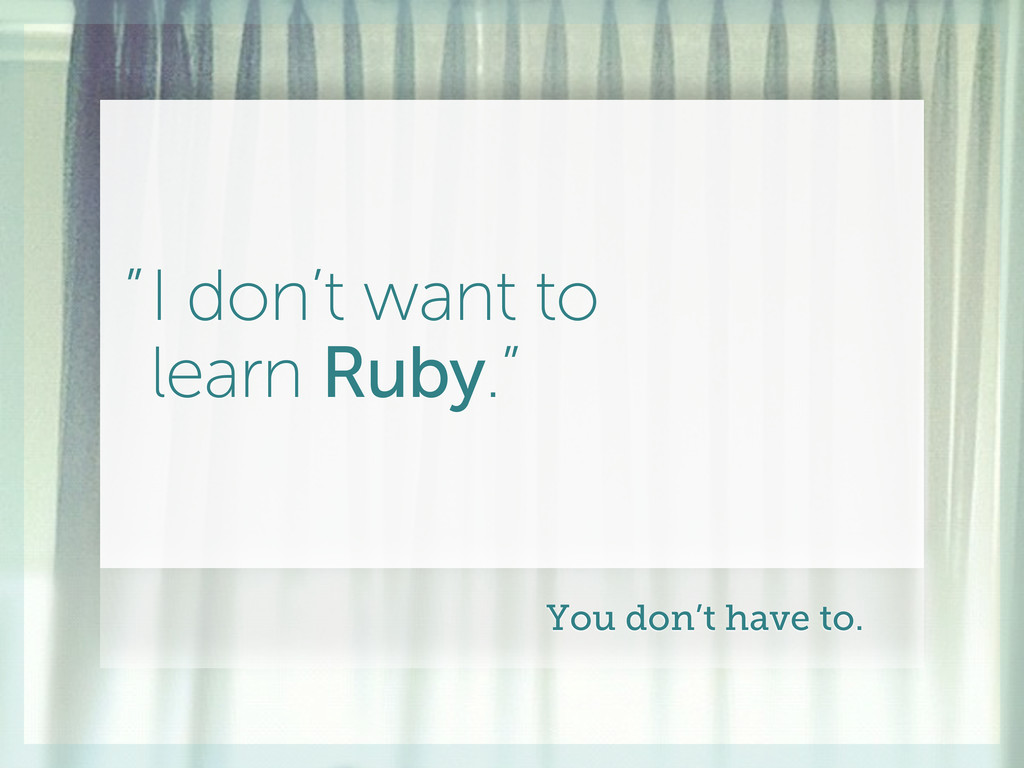 """I don't want to learn Ruby."""" """" You don't have t..."""