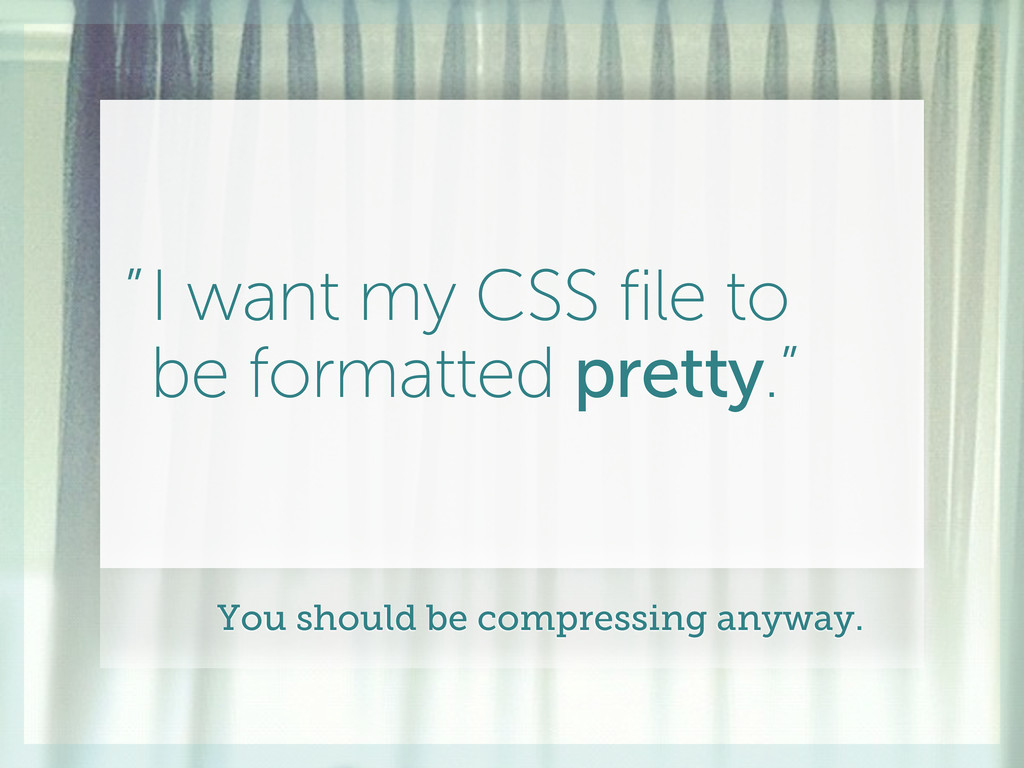 """I want my CSS file to be formatted pretty."""" """" Y..."""
